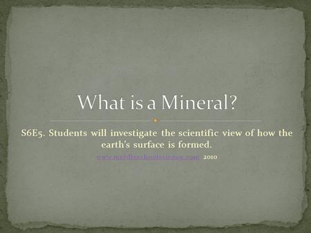 S6E5. Students will investigate the scientific view of how the earth's surface is formed. www.middleschoolscience.comwww.middleschoolscience.com 2010.
