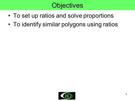1 Objectives To set up ratios and solve proportions To identify similar polygons using ratios.