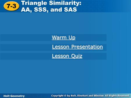 Holt Geometry 7-3 Triangle Similarity: AA, SSS, and SAS 7-3 Triangle Similarity: AA, SSS, and SAS Holt Geometry Warm Up Warm Up Lesson Presentation Lesson.