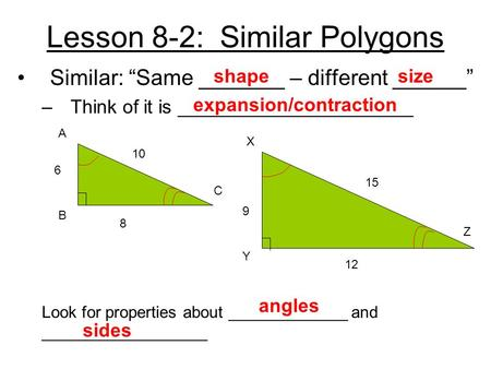 "Lesson 8-2: Similar Polygons Similar: ""Same _______ – different ______"" –Think of it is ______________________ 6 8 10 15 9 12 A B C X Y Z Look for properties."