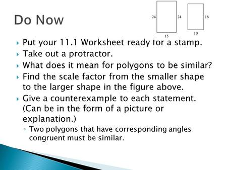  Put your 11.1 Worksheet ready for a stamp.  Take out a protractor.  What does it mean for polygons to be similar?  Find the scale factor from the.