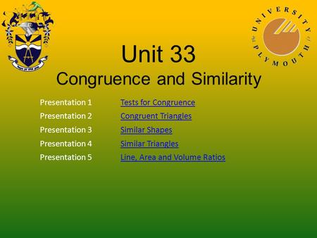 Unit 33 Congruence and Similarity Presentation 1Tests for Congruence Presentation 2Congruent Triangles Presentation 3Similar Shapes Presentation 4Similar.
