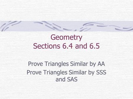 Geometry Sections 6.4 and 6.5 Prove Triangles Similar by AA Prove Triangles Similar by SSS and SAS.