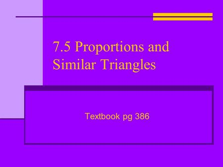 7.5 Proportions and Similar Triangles