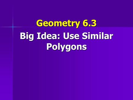 Geometry 6.3 Big Idea: Use Similar Polygons