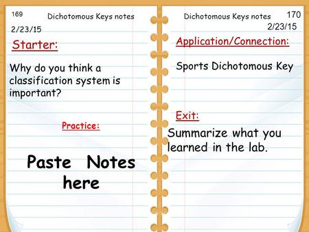 2/23/15 Starter: 169 170 Application/Connection: Sports Dichotomous Key Exit: 2/23/15 Practice: Paste Notes here Dichotomous Keys notes Summarize what.