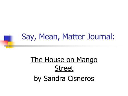 Say, Mean, Matter Journal: The House on Mango Street by Sandra Cisneros.