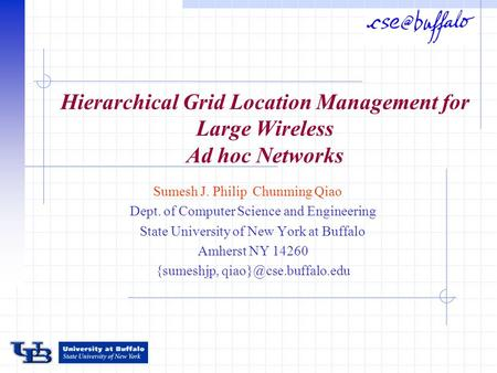 Hierarchical Grid Location Management for Large Wireless Ad hoc Networks Sumesh J. Philip Chunming Qiao Dept. of Computer Science and Engineering State.