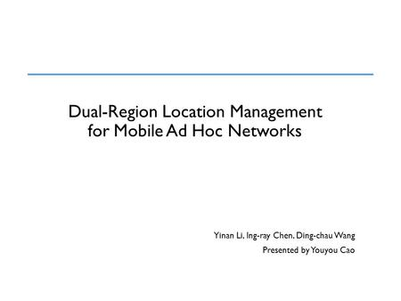 Dual-Region Location Management for Mobile Ad Hoc Networks Yinan Li, Ing-ray Chen, Ding-chau Wang Presented by Youyou Cao.