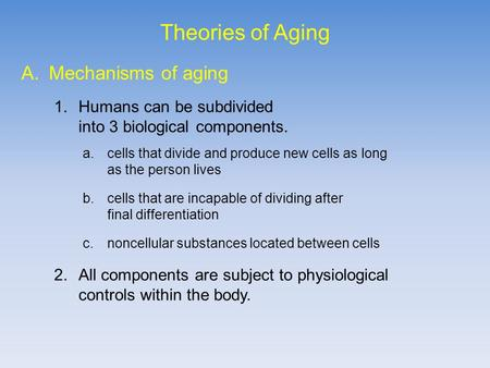Theories of Aging A.Mechanisms of aging 1.Humans can be subdivided into 3 biological components. a.cells that divide and produce new cells as long as the.