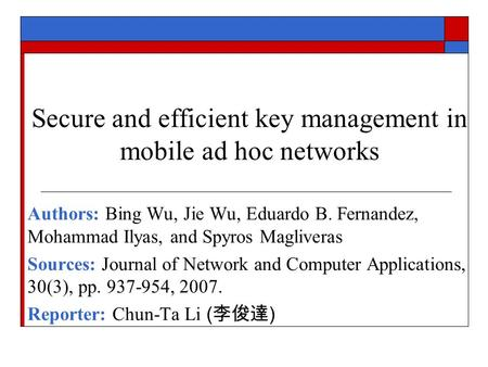 Secure and efficient key management in mobile ad hoc networks Authors: Bing Wu, Jie Wu, Eduardo B. Fernandez, Mohammad Ilyas, and Spyros Magliveras Sources: