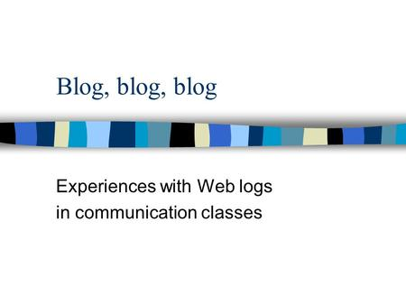 Blog, blog, blog Experiences with Web logs in communication classes.