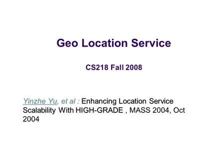 Geo Location Service CS218 Fall 2008 Yinzhe Yu, et al : Enhancing Location Service Scalability With HIGH-GRADE Yinzhe Yu, et al : Enhancing Location Service.