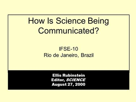 How Is Science Being Communicated? IFSE-10 Rio de Janeiro, Brazil Ellis Rubinstein Editor, SCIENCE August 27, 2000.
