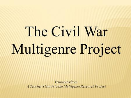 The Civil War Multigenre Project Examples from A Teacher's Guide to the Multigenre Research Project.