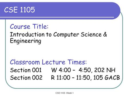 CSE 1105 Week 1 CSE 1105 Course Title: Introduction to Computer Science & Engineering Classroom Lecture Times: Section 001 W 4:00 – 4:50, 202 NH Section.