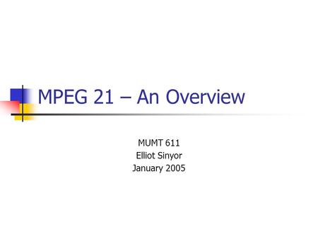 MPEG 21 – An Overview MUMT 611 Elliot Sinyor January 2005.