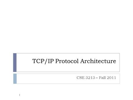 TCP/IP Protocol Architecture CSE 3213 – Fall 2011 1.
