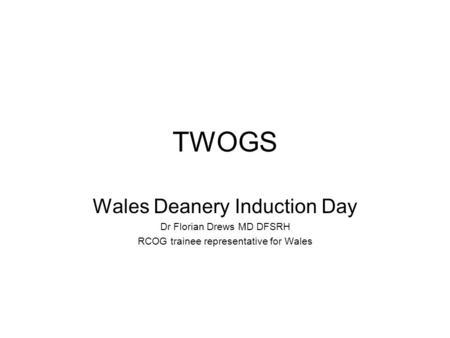 TWOGS Wales Deanery Induction Day Dr Florian Drews MD DFSRH RCOG trainee representative for Wales.