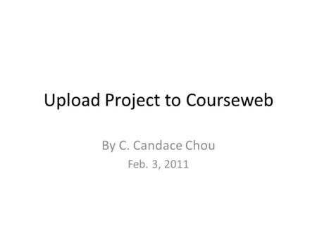 Upload Project to Courseweb By C. Candace Chou Feb. 3, 2011.