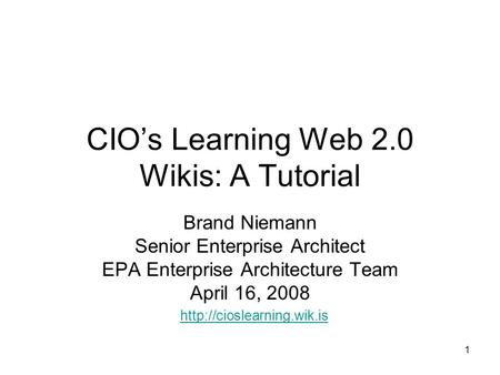 1 CIO's Learning Web 2.0 Wikis: A Tutorial Brand Niemann Senior Enterprise Architect EPA Enterprise Architecture Team April 16, 2008
