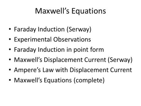 Maxwell's Equations Faraday Induction (Serway) Experimental Observations Faraday Induction in point form Maxwell's Displacement Current (Serway) Ampere's.