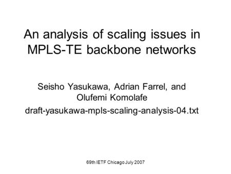 69th IETF Chicago July 2007 An analysis of scaling issues in MPLS-TE backbone networks Seisho Yasukawa, Adrian Farrel, and Olufemi Komolafe draft-yasukawa-mpls-scaling-analysis-04.txt.