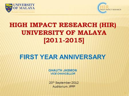 20 th September 2012 Auditorium, IPPP 1 HIGH IMPACT RESEARCH (HIR) UNIVERSITY OF MALAYA [2011-2015] FIRST YEAR ANNIVERSARY GHAUTH JASMON VICE CHANCELLOR.