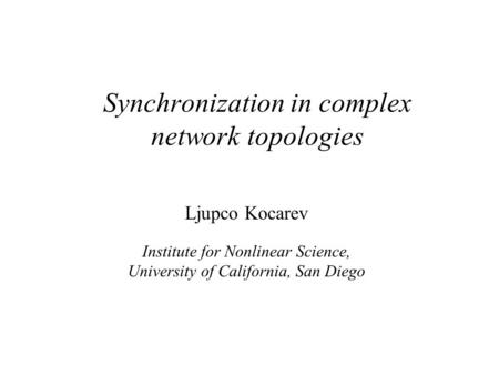 Synchronization in complex network topologies Ljupco Kocarev Institute for Nonlinear Science, University of California, San Diego.