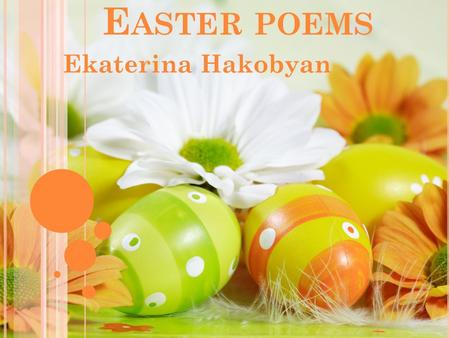 E ASTER POEMS Ekaterina Hakobyan. P ATIENCE Chocolate Easter bunny In a jelly bean nest, I'm saving you for very last Because I love you best. I'll only.