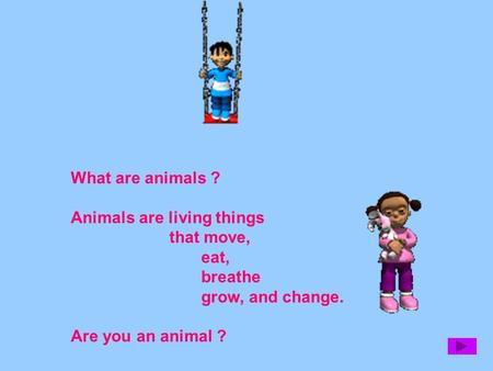 What are animals ? Animals are living things that move, eat, breathe grow, and change. Are you an animal ?