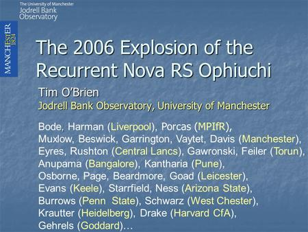 The 2006 Explosion of the Recurrent Nova RS Ophiuchi Tim O'Brien Jodrell Bank Observatory, University of Manchester, Bode, Harman (Liverpool), Porcas (MPIfR),