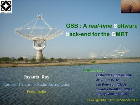 GSB : A real-time Software back-end for the GMRT Jayanta Roy National Centre for Radio Astrophysics Pune, India 12 th December 2008 Collaborators.
