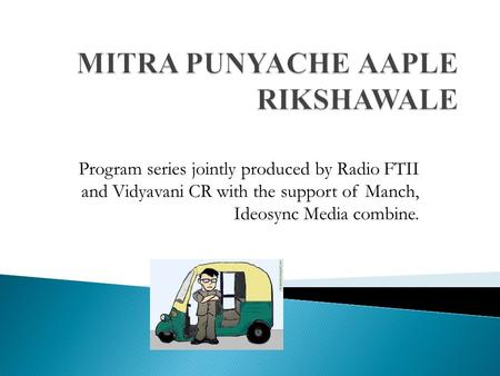 Program series jointly produced by Radio FTII and Vidyavani CR with the support of Manch, Ideosync Media combine.