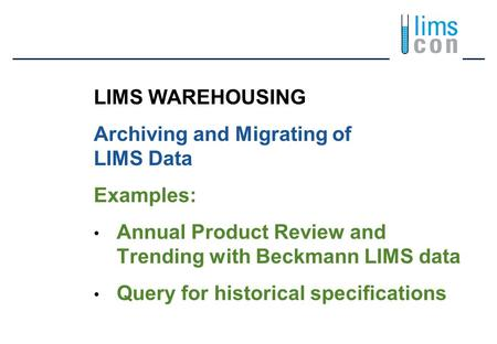 LIMS WAREHOUSING Archiving and Migrating of LIMS Data Examples: Annual Product Review and Trending with Beckmann LIMS data Query for historical specifications.