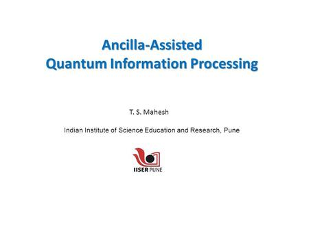 Ancilla-Assisted Quantum Information Processing Indian Institute of Science Education and Research, Pune T. S. Mahesh.