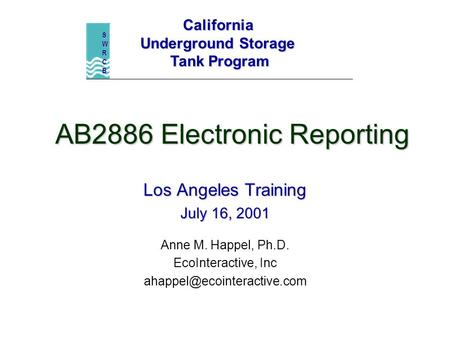 AB2886 Electronic Reporting Los Angeles Training July 16, 2001 Anne M. Happel, Ph.D. EcoInteractive, Inc California Underground.