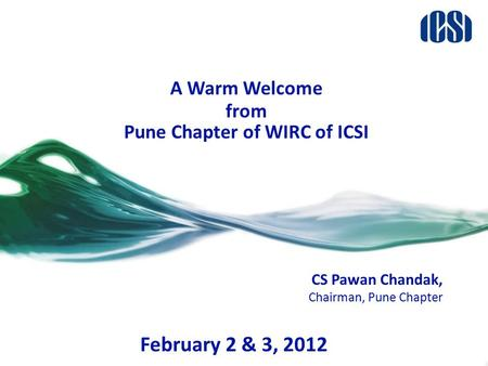 A Warm Welcome from Pune Chapter of WIRC of ICSI CS Pawan Chandak, Chairman, Pune Chapter February 2 & 3, 2012.