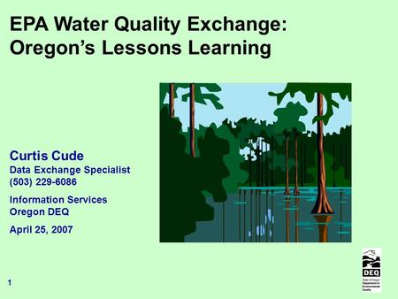 1 EPA Water Quality Exchange: Oregon's Lessons Learning Curtis Cude Data Exchange Specialist (503) 229-6086 Information Services Oregon DEQ April 25, 2007.