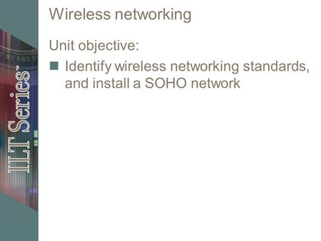 Wireless networking Unit objective: Identify wireless networking standards, and install a SOHO network.