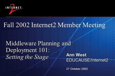 26 November 2015 Middleware Planning and Deployment 101: Setting the Stage Ann West EDUCAUSE/Internet2 27 October 2002 Ann West EDUCAUSE/Internet2 27 October.