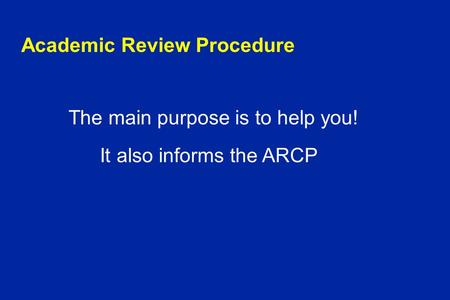 Academic Review Procedure The main purpose is to help you! It also informs the ARCP.