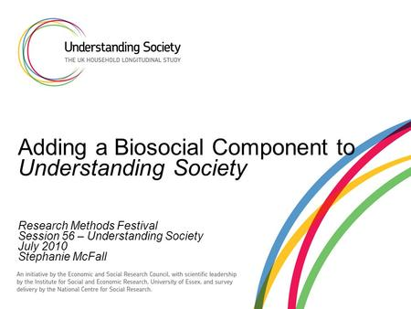 Adding a Biosocial Component to Understanding Society Research Methods Festival Session 56 – Understanding Society July 2010 Stephanie McFall.
