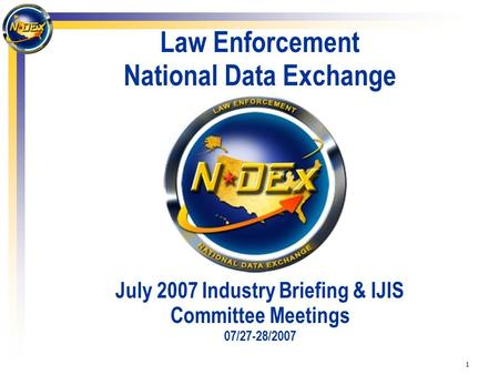 1 Law Enforcement National Data Exchange July 2007 Industry Briefing & IJIS Committee Meetings 07/27-28/2007.