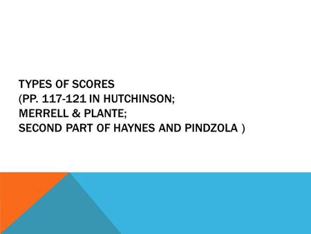 TYPES OF SCORES (PP. 117-121 IN HUTCHINSON; MERRELL & PLANTE; SECOND PART OF HAYNES AND PINDZOLA )