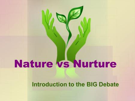 Nature vs Nurture Introduction to the BIG Debate.