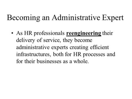 Becoming an Administrative Expert As HR professionals reengineering their delivery of service, they become administrative experts creating efficient infrastructures,
