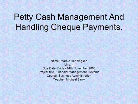 Petty Cash Management And Handling Cheque Payments. Name, Marnie Henningsen Line, 4 Due Date, Friday 14th November 2008 Project title, Financial Management.