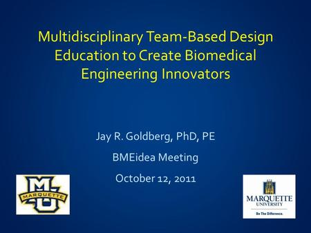 Multidisciplinary Team-Based Design Education to Create Biomedical Engineering Innovators Jay R. Goldberg, PhD, PE BMEidea Meeting October 12, 2011.
