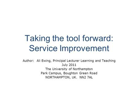 Taking the tool forward: Service Improvement Author: Ali Ewing, Principal Lecturer Learning and Teaching July 2011 The University of Northampton Park Campus,